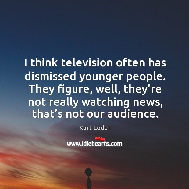 They figure, well, they're not really watching news, that's not our audience. Image