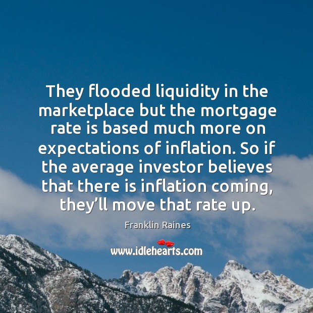 They flooded liquidity in the marketplace but the mortgage rate is based much Image