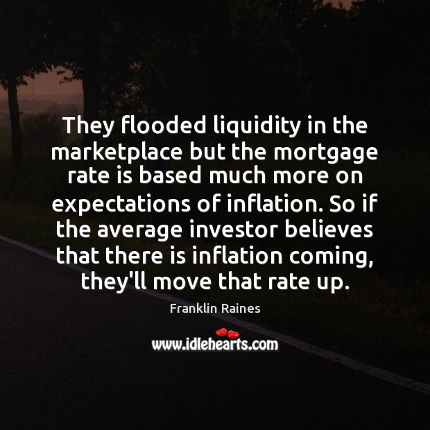 They flooded liquidity in the marketplace but the mortgage rate is based Image