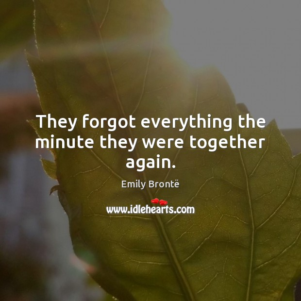 They forgot everything the minute they were together again. Emily Brontë Picture Quote