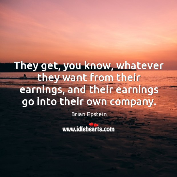 Image, They get, you know, whatever they want from their earnings, and their earnings go into their own company.
