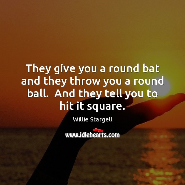 Image, They give you a round bat and they throw you a round