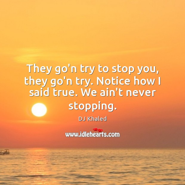 Image, They go'n try to stop you, they go'n try. Notice how I said true. We ain't never stopping.