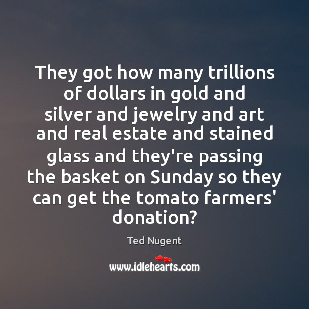 They got how many trillions of dollars in gold and silver and Donate Quotes Image