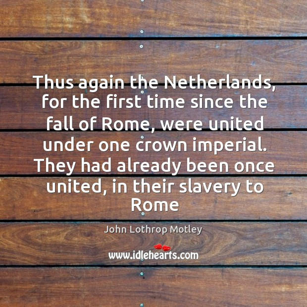 They had already been once united, in their slavery to rome John Lothrop Motley Picture Quote