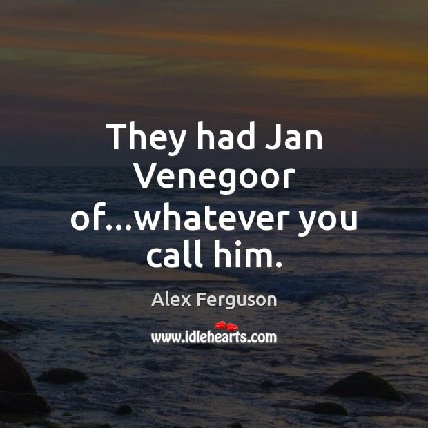 They had Jan Venegoor of…whatever you call him. Alex Ferguson Picture Quote