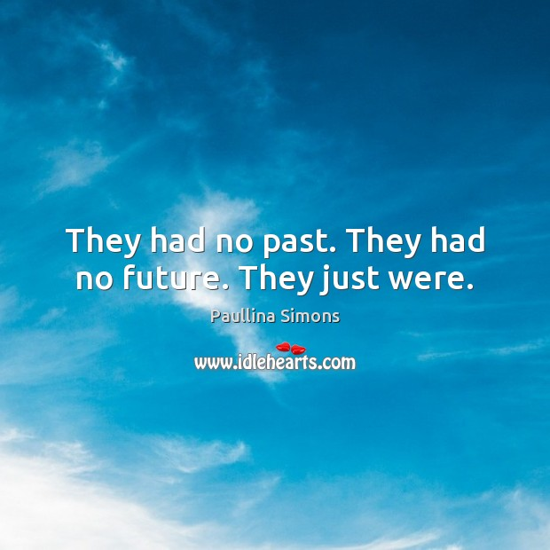They had no past. They had no future. They just were. Paullina Simons Picture Quote