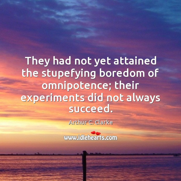 They had not yet attained the stupefying boredom of omnipotence; their experiments Arthur C. Clarke Picture Quote