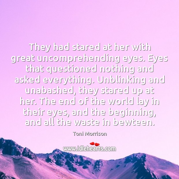 They had stared at her with great uncomprehending eyes. Eyes that questioned Toni Morrison Picture Quote