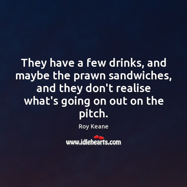 They have a few drinks, and maybe the prawn sandwiches, and they Roy Keane Picture Quote