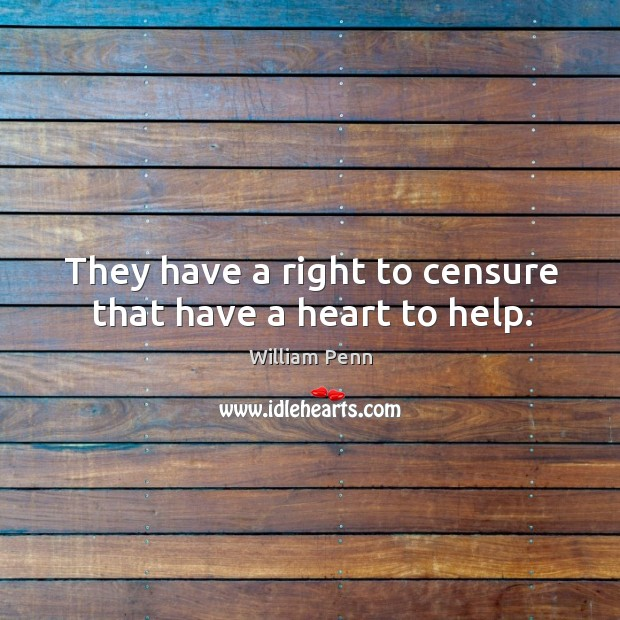 Image, They have a right to censure that have a heart to help.