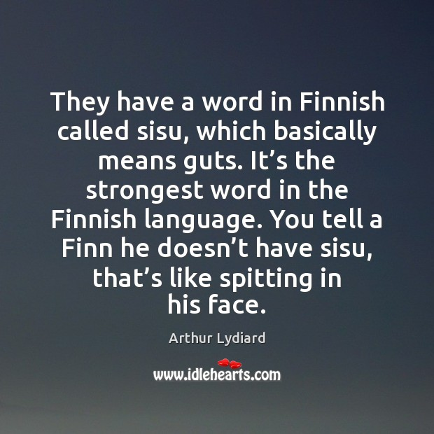 Image, They have a word in Finnish called sisu, which basically means guts.