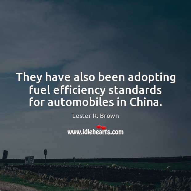 They have also been adopting fuel efficiency standards for automobiles in China. Lester R. Brown Picture Quote