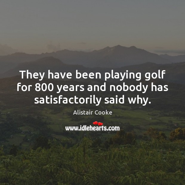 They have been playing golf for 800 years and nobody has satisfactorily said why. Alistair Cooke Picture Quote