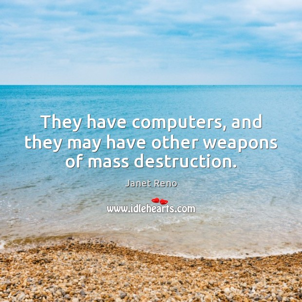 They have computers, and they may have other weapons of mass destruction. Image