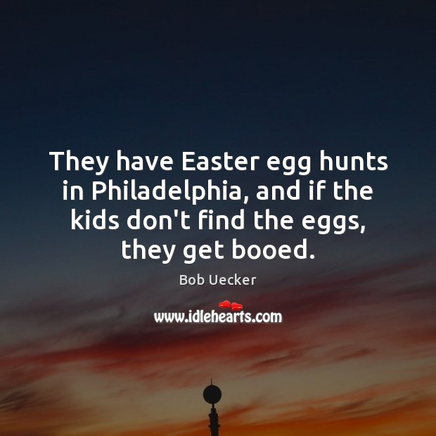 They have Easter egg hunts in Philadelphia, and if the kids don't Bob Uecker Picture Quote