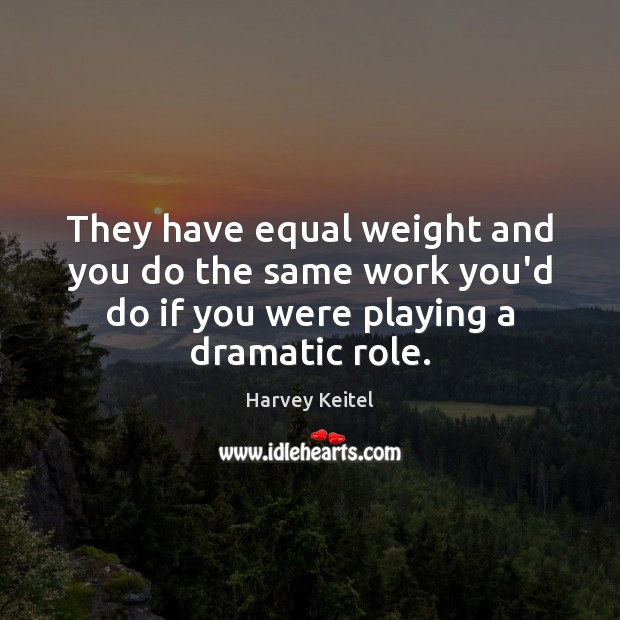 Image, They have equal weight and you do the same work you'd do