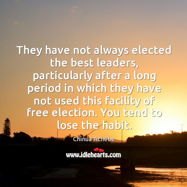 They have not always elected the best leaders, particularly after a long period in which Image