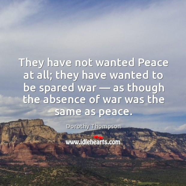 They have not wanted peace at all; they have wanted to be spared war — Image