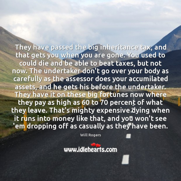 They have passed the big inheritance tax, and that gets you when Image