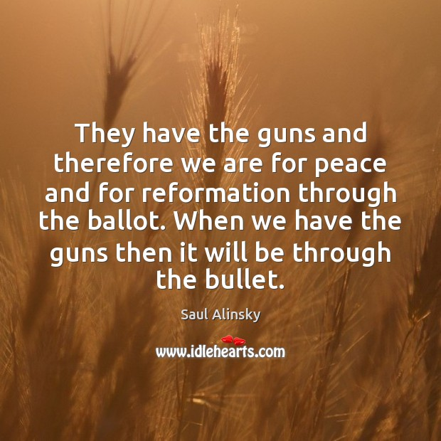 They have the guns and therefore we are for peace and for Saul Alinsky Picture Quote