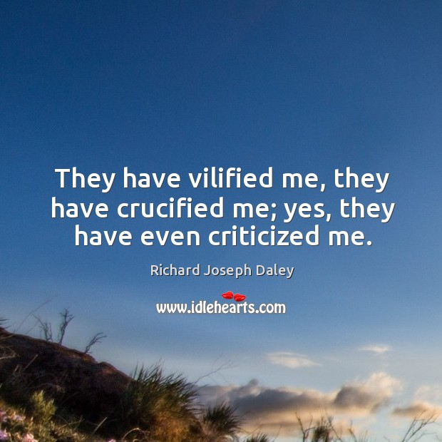 They have vilified me, they have crucified me; yes, they have even criticized me. Image