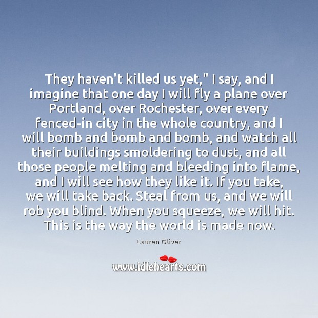 """They haven't killed us yet,"""" I say, and I imagine that one Image"""