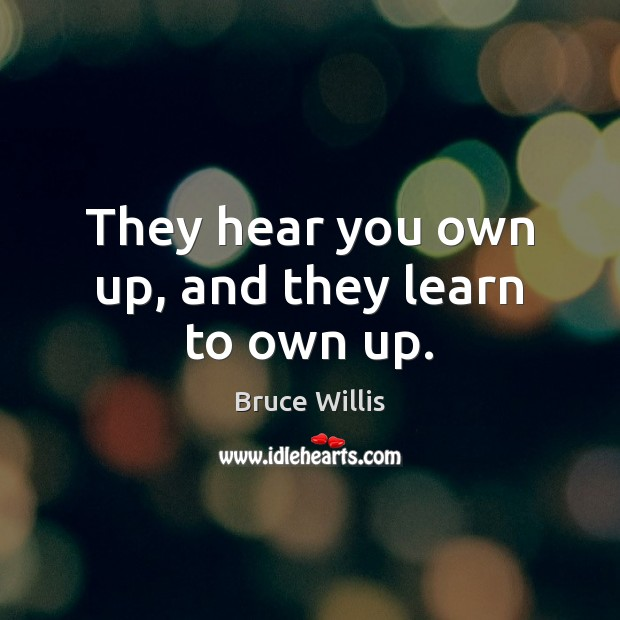 They hear you own up, and they learn to own up. Bruce Willis Picture Quote