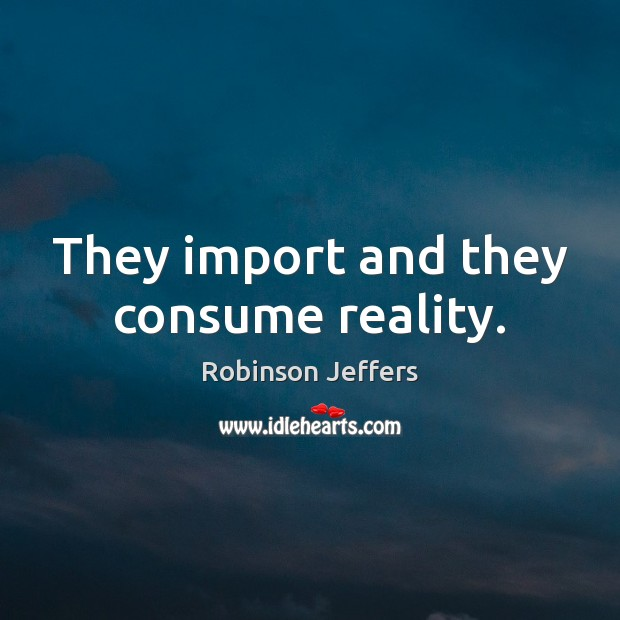 They import and they consume reality. Robinson Jeffers Picture Quote