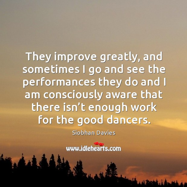 They improve greatly, and sometimes I go and see the performances they do and Image