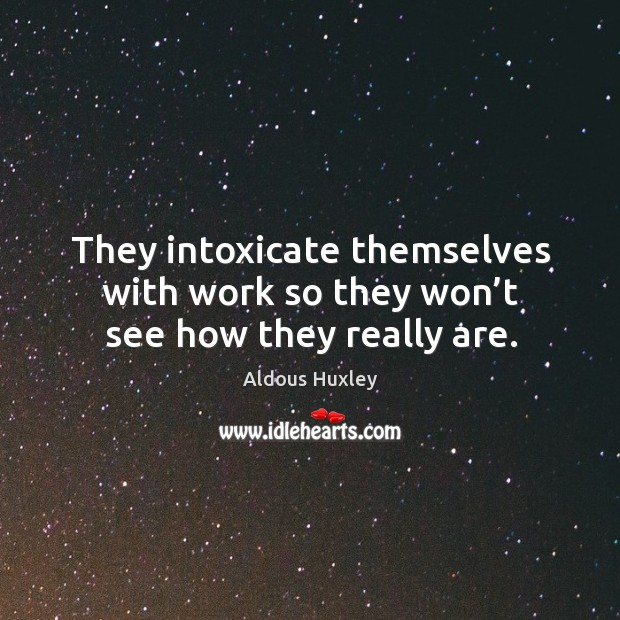 Image, They intoxicate themselves with work so they won't see how they really are.