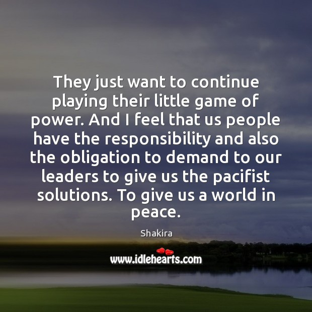 Shakira Picture Quote image saying: They just want to continue playing their little game of power. And
