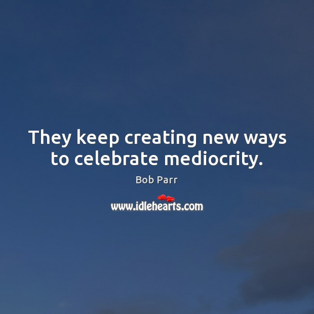 They keep creating new ways to celebrate mediocrity. Celebrate Quotes Image