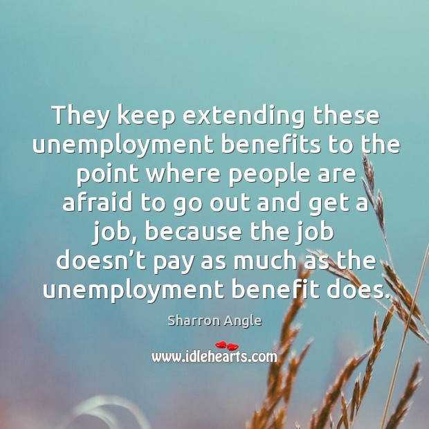 They keep extending these unemployment benefits to the point where people are afraid to go out and get a job Sharron Angle Picture Quote