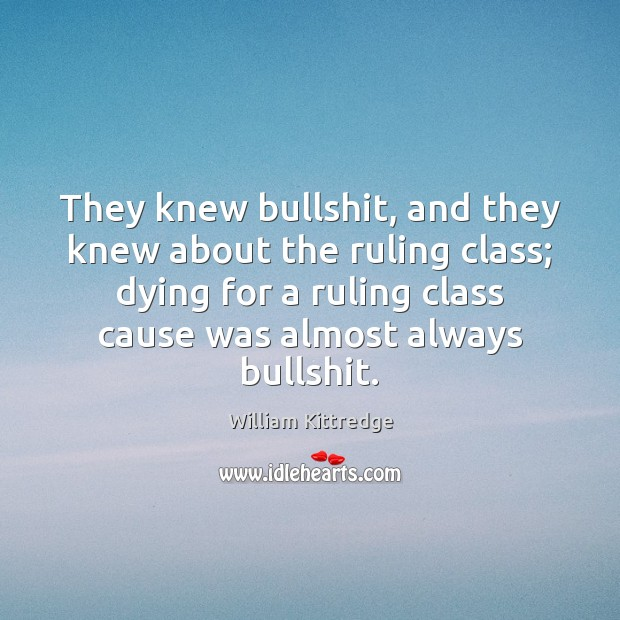 They knew bullshit, and they knew about the ruling class; dying for William Kittredge Picture Quote