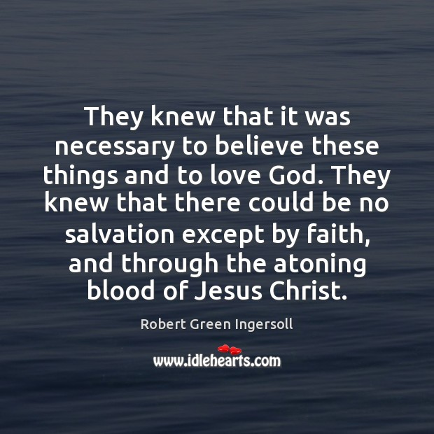 They knew that it was necessary to believe these things and to Robert Green Ingersoll Picture Quote