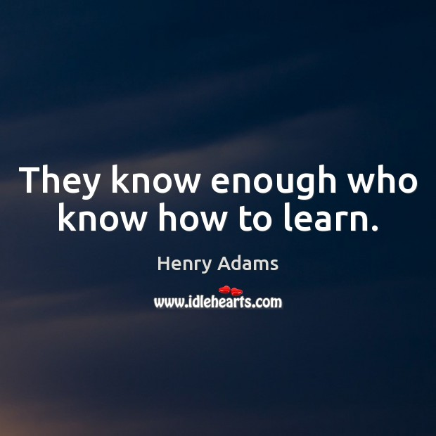 They know enough who know how to learn. Henry Adams Picture Quote