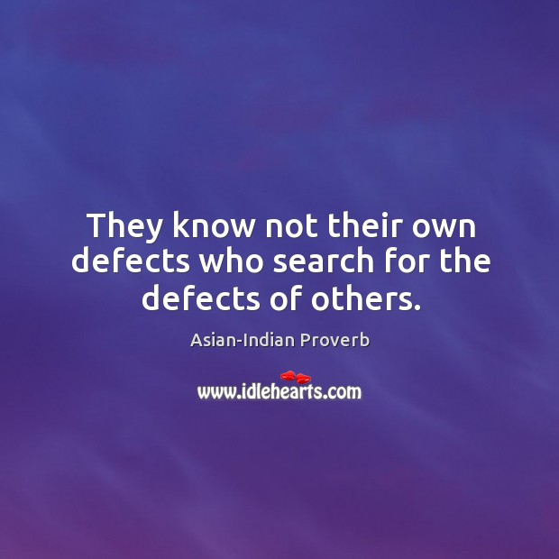 They know not their own defects who search for the defects of others. Asian-Indian Proverbs Image