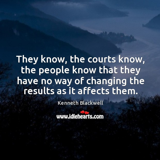 They know, the courts know, the people know that they have no way of changing the results as it affects them. Image
