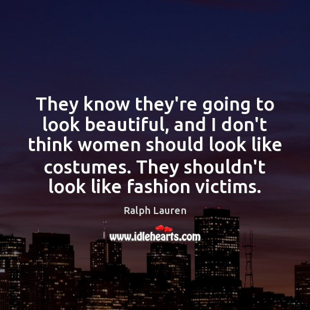 They know they're going to look beautiful, and I don't think women Image