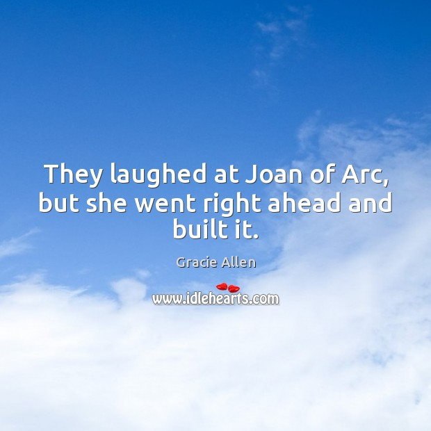 They laughed at Joan of Arc, but she went right ahead and built it. Gracie Allen Picture Quote