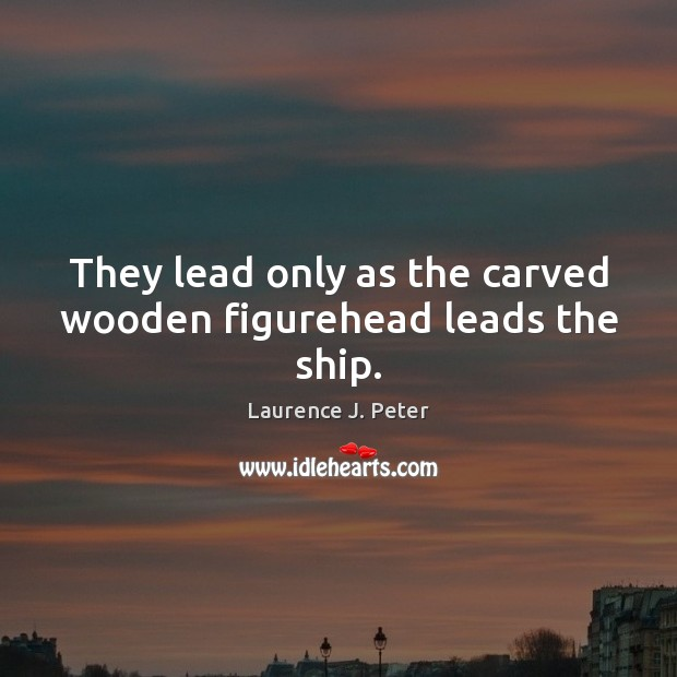 They lead only as the carved wooden figurehead leads the ship. Laurence J. Peter Picture Quote
