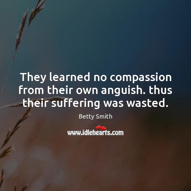 They learned no compassion from their own anguish. thus their suffering was wasted. Betty Smith Picture Quote