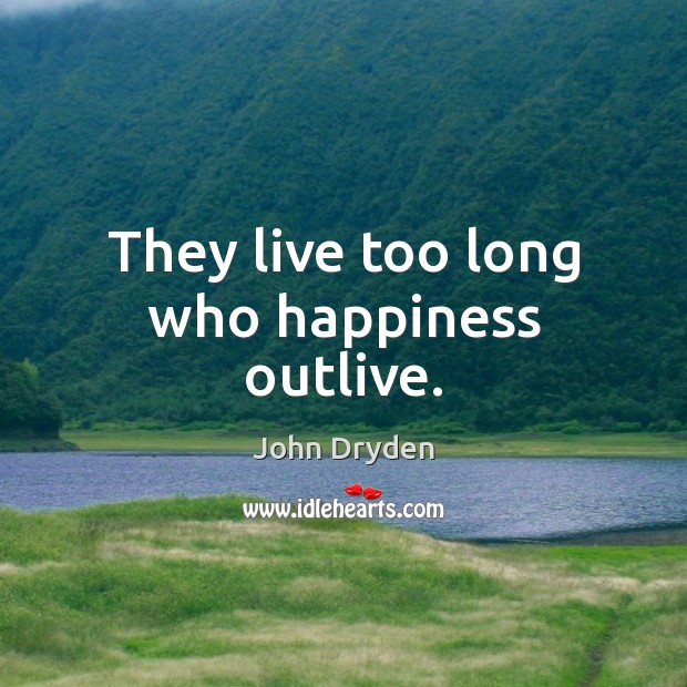 They live too long who happiness outlive. John Dryden Picture Quote