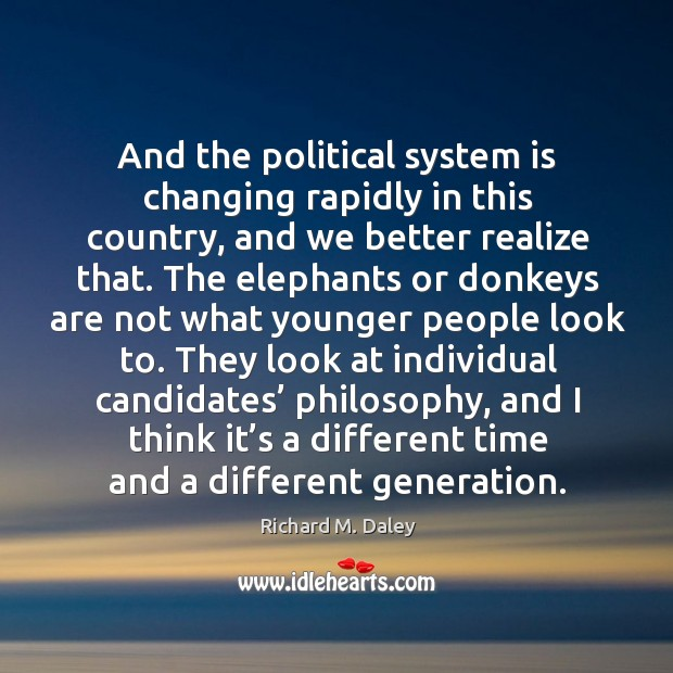 They look at individual candidates' philosophy, and I think it's a different time and a different generation. Image