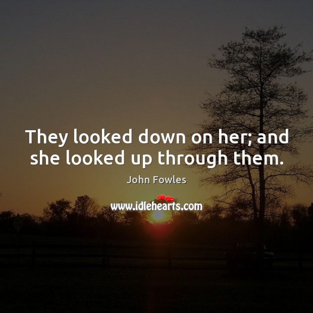 They looked down on her; and she looked up through them. John Fowles Picture Quote