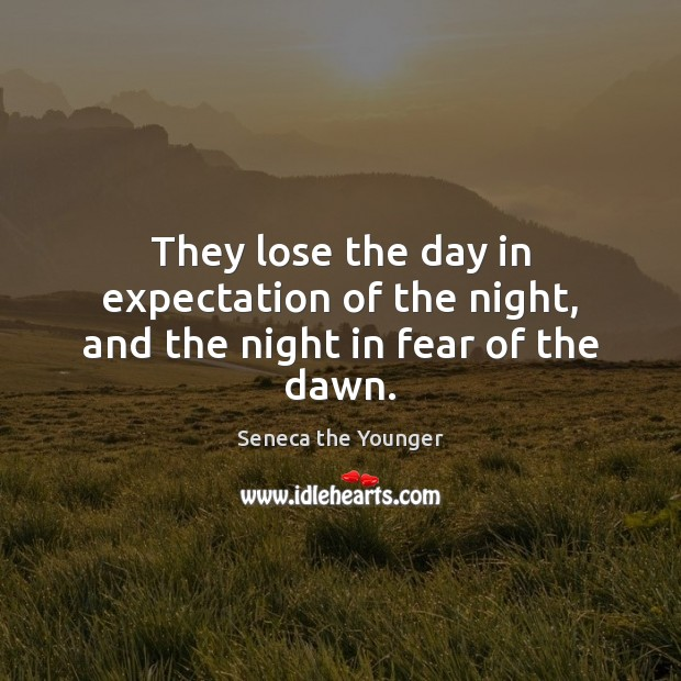Image, They lose the day in expectation of the night, and the night in fear of the dawn.