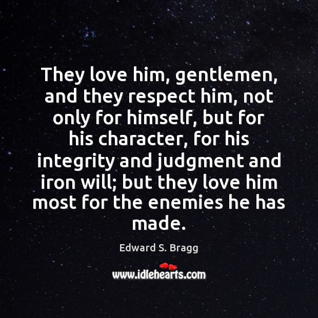 Image, They love him, gentlemen, and they respect him, not only for himself,