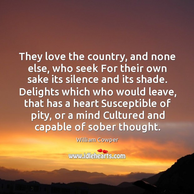 They love the country, and none else, who seek For their own Image
