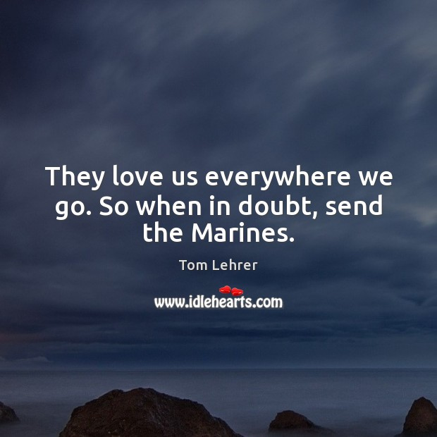 They love us everywhere we go. So when in doubt, send the Marines. Tom Lehrer Picture Quote